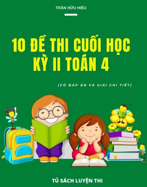 Tải sách: 10 Đề Thi Cuối Học Kỳ 2 Toán 4 Có Đáp Án Và Giải Chi Tiết