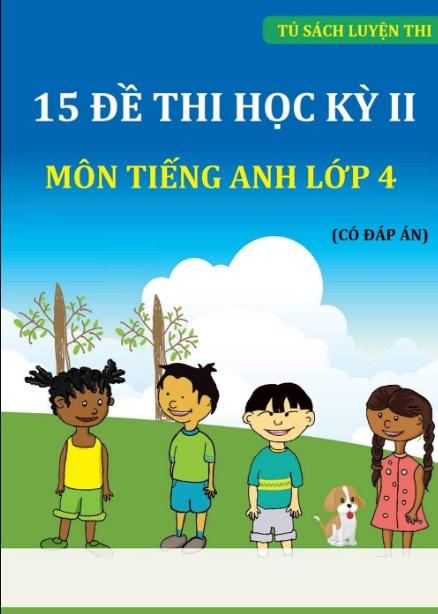 Tải sách: 15 Đề Thi Học Kỳ 2 Môn Tiếng Anh Lớp 4 Có Đáp Án (Mới nhất)