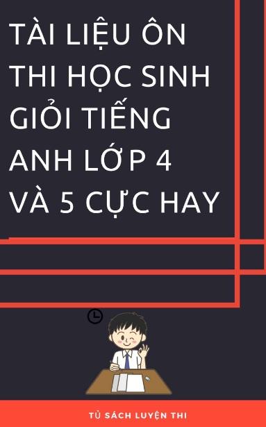Tải sách: Tài Liệu Ôn Thi Học Sinh Giỏi Tiếng Anh Lớp 4 Và 5 Cực Hay (Mới nhất)