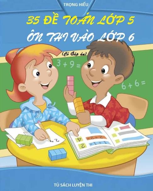 Tải sách: 35 Đề Toán Lớp 5 Ôn Thi Vào Lớp 6 Có Đáp Án (Mới nhất)