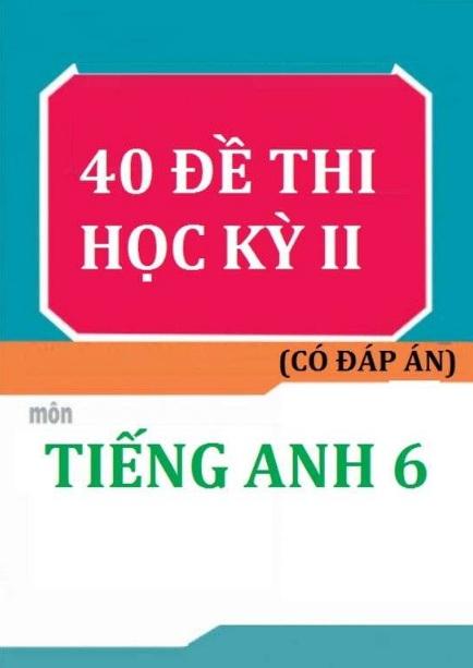 Tải sách: 40 Đề Thi Học Kỳ 2 Môn Tiếng Anh 6 Có Đáp Án (Bản mới)