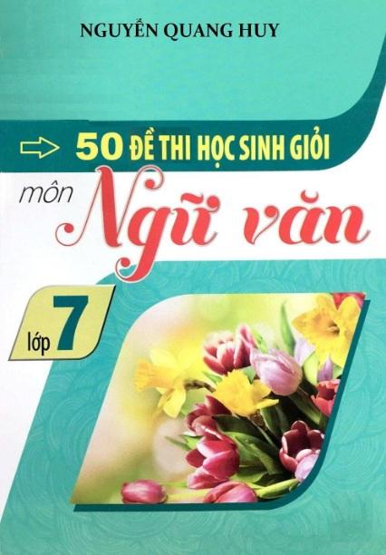 Tải sách: 50 Đề Thi Học Sinh Giỏi Ngữ Văn 7 (Có đáp án) –  Nguyễn Quang Huy