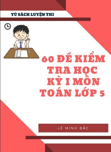 Tải sách: 60 Đề Kiểm Tra Học Kỳ 1 Môn Toán Lớp 5 – Lê Minh Bắc