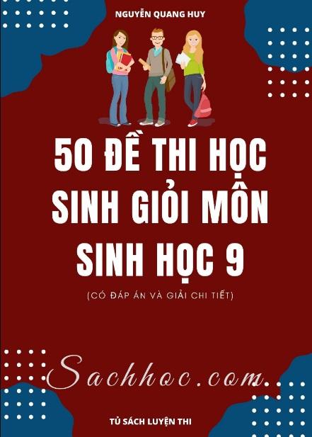 Tải sách: 50 Đề Thi Học Sinh Giỏi Môn Sinh Học 9 Có Đáp Án Và Giải Chi Tiết – Nguyễn Quang Huy