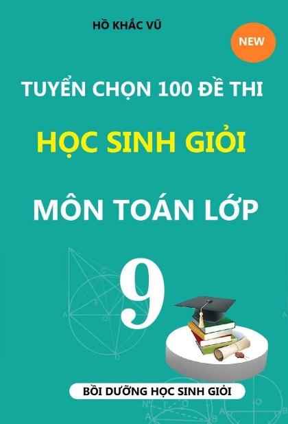 Tải sách: Tuyển Chọn 100 Đề Thi Học Sinh Giỏi Môn Toán 9 – Hồ Khắc Vũ (Bản Mới )