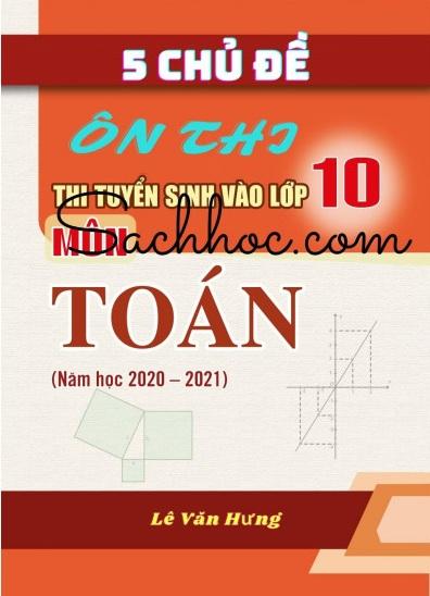Tải sách: 5 Chủ Đề Thi Tuyển Sinh Và 50 Đề Thi Thử Vào Lớp 10 Môn Toán 2020-2021 (Bản Đẹp Nhất)